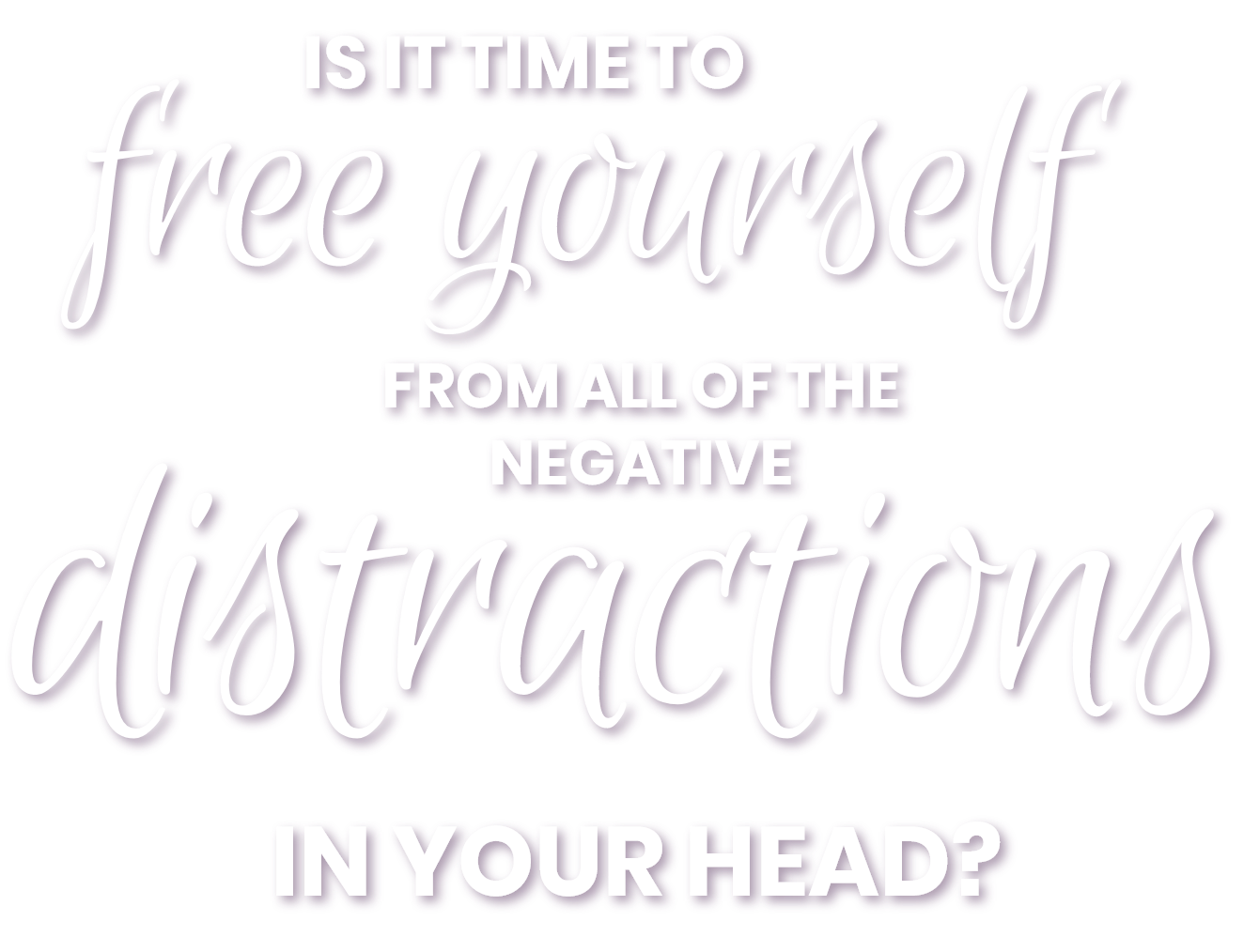 It's time to free yourself from all of the distractions in your head?
